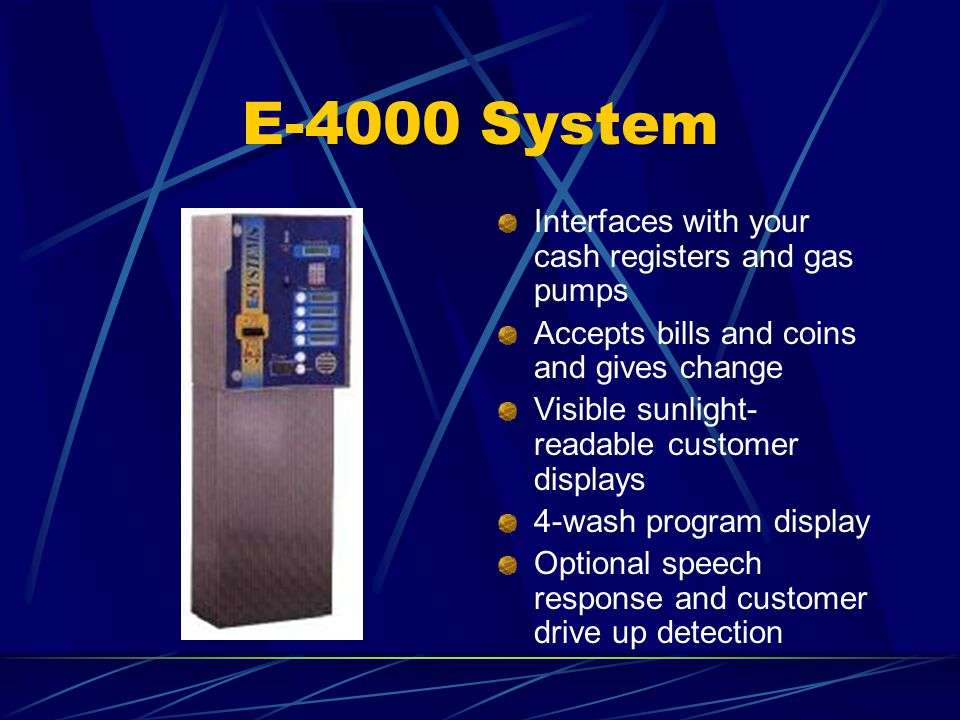 E-4000 System Interfaces with your cash registers and gas pumps Accepts bills and coins and gives change Visible sunlight- readable customer displays 4-wash program display Optional speech response and customer drive up detection