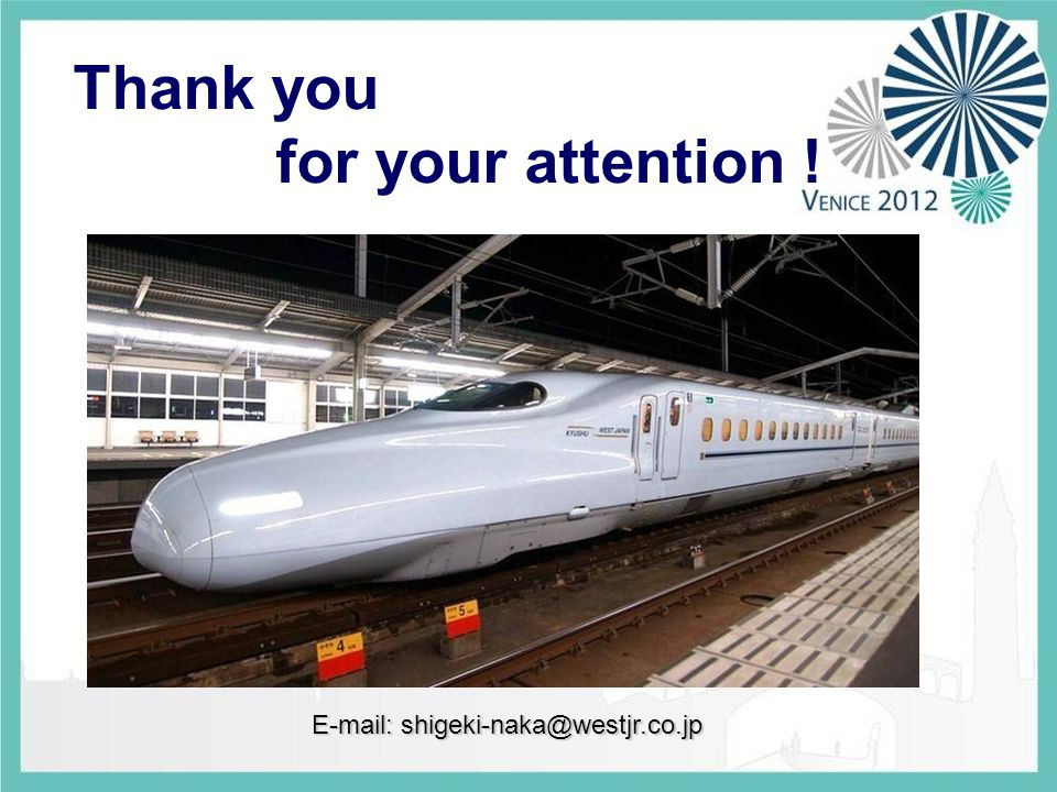 Thank you for your attention ! E-mail: shigeki-naka@westjr.co.jp