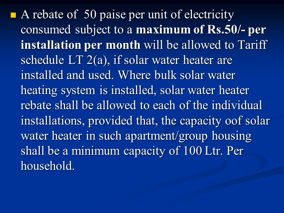 A rebate of 50 paise per unit of electricity consumed subject to a maximum of Rs.50/- per installation per month will be allowed to Tariff schedule LT 2(a), if solar water heater are installed and used.