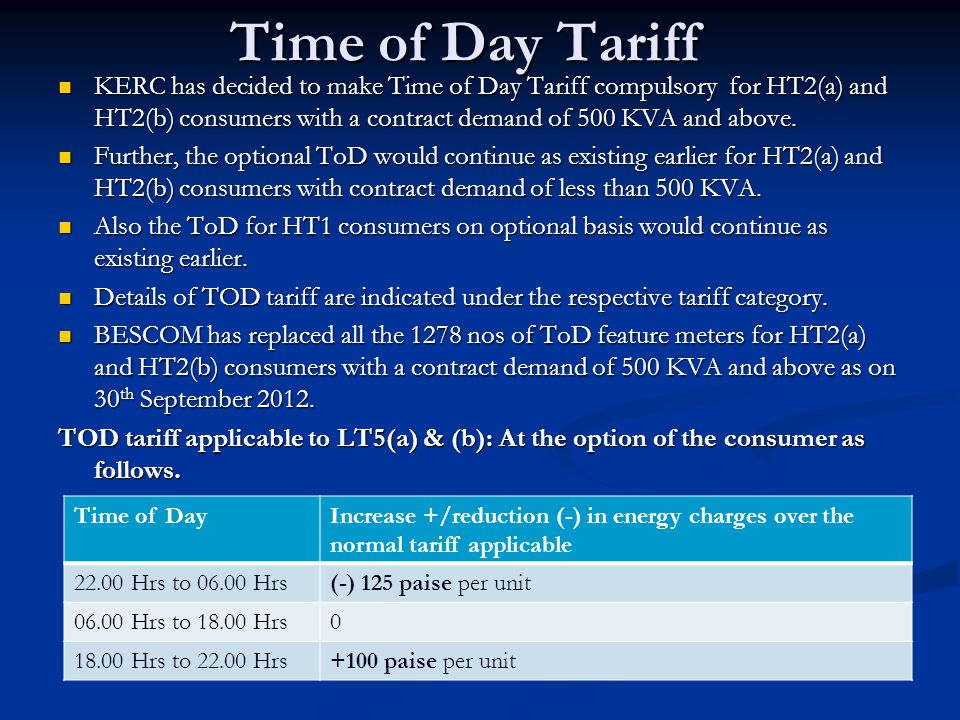 Time of Day Tariff KERC has decided to make Time of Day Tariff compulsory for HT2(a) and HT2(b) consumers with a contract demand of 500 KVA and above.