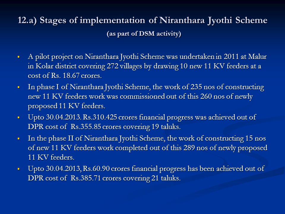 12.a) Stages of implementation of Niranthara Jyothi Scheme (as part of DSM activity)  A pilot project on Niranthara Jyothi Scheme was undertaken in 2011 at Malur in Kolar district covering 272 villages by drawing 10 new 11 KV feeders at a cost of Rs.