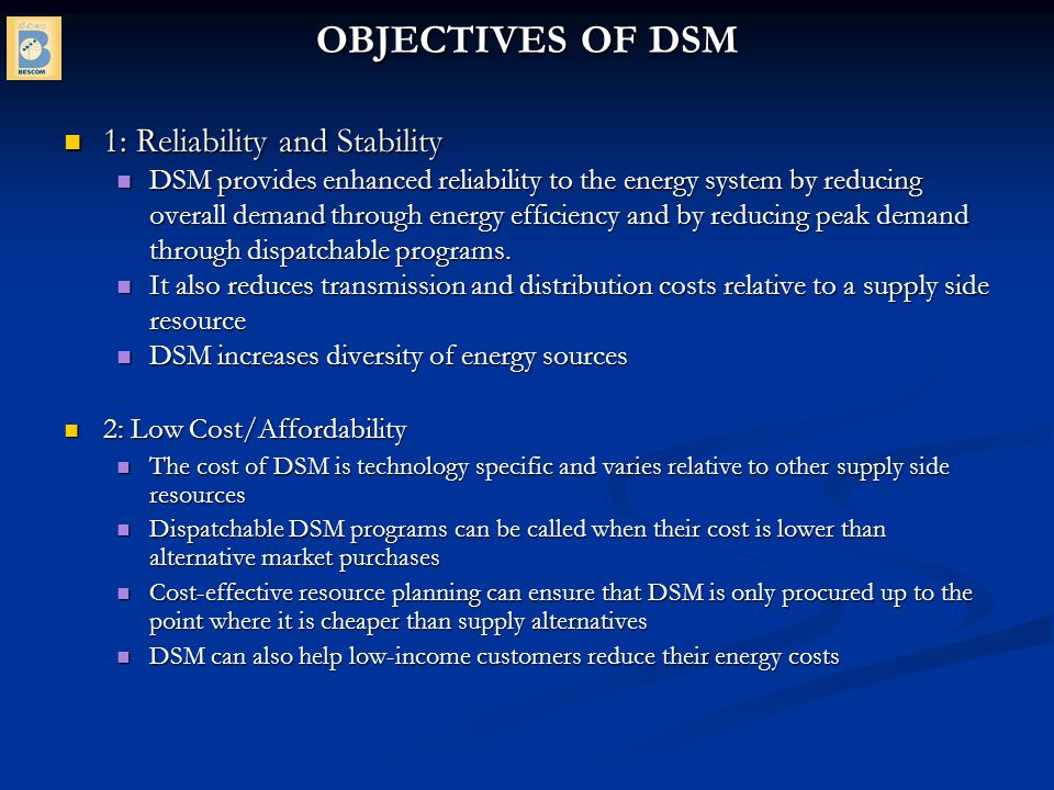 Types of DSM Programs Following three factors reduce energy consumption (kWh) and peak demand (kW), however, emphasis differs Following three factors reduce energy consumption (kWh) and peak demand (kW), however, emphasis differs - Energy Efficiency – emphasis is on reducing overall energy consumption and also peak demand over several years.