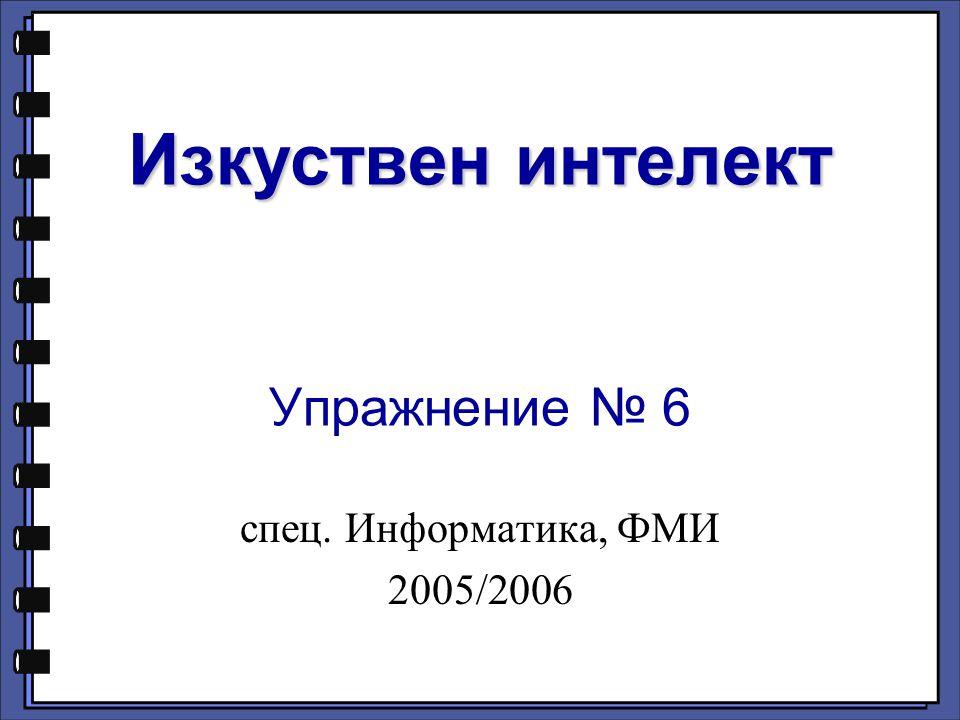 Изкуствен интелект Изкуствен интелект Упражнение № 6 спец. Информатика, ФМИ 2005/2006