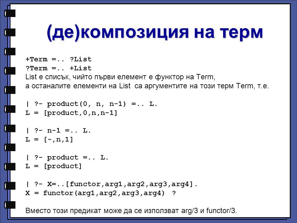 (де)композиция на терм +Term =.. ?List ?Term =.. +List List е списък, чийто първи елемент е функтор на Term, а останалите елементи на List са аргумент