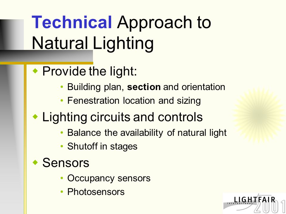 Technical Approach to Natural Lighting  Provide the light: Building plan, section and orientation Fenestration location and sizing  Lighting circuits and controls Balance the availability of natural light Shutoff in stages  Sensors Occupancy sensors Photosensors