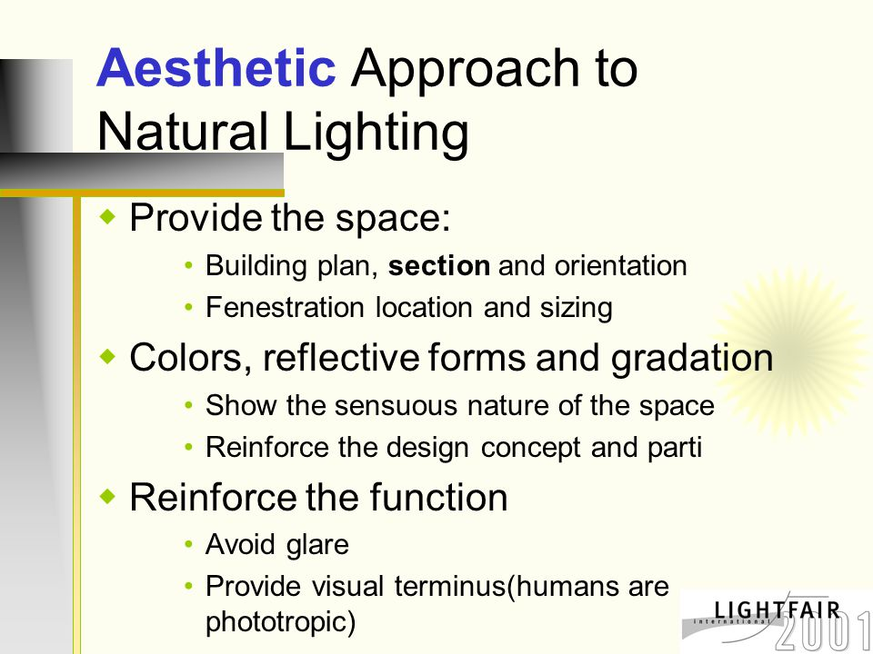 Aesthetic Approach to Natural Lighting  Provide the space: Building plan, section and orientation Fenestration location and sizing  Colors, reflective forms and gradation Show the sensuous nature of the space Reinforce the design concept and parti  Reinforce the function Avoid glare Provide visual terminus(humans are phototropic)
