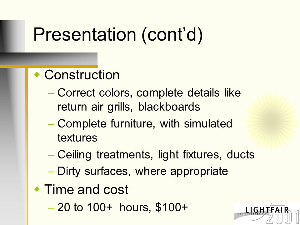 Presentation (cont'd)  Construction –Correct colors, complete details like return air grills, blackboards –Complete furniture, with simulated textures –Ceiling treatments, light fixtures, ducts –Dirty surfaces, where appropriate  Time and cost –20 to 100+ hours, $100+