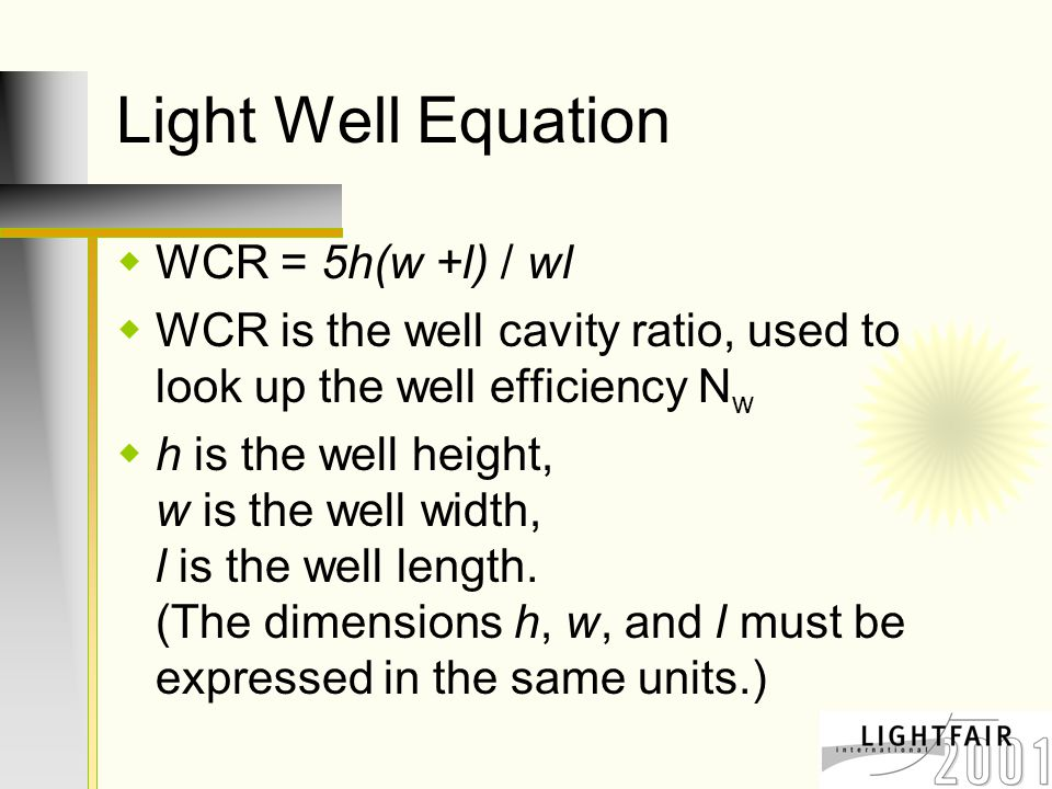 Light Well Equation  WCR = 5h(w +l) / wl  WCR is the well cavity ratio, used to look up the well efficiency N w  h is the well height, w is the well width, l is the well length.