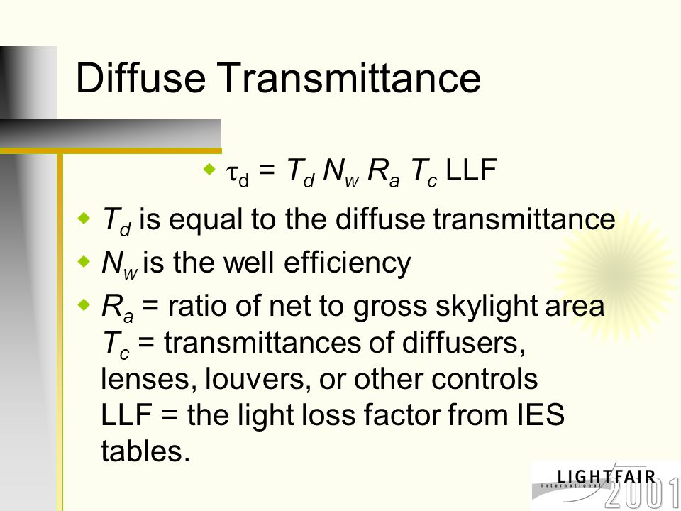 Diffuse Transmittance  τ d = T d N w R a T c LLF  T d is equal to the diffuse transmittance  N w is the well efficiency  R a = ratio of net to gross skylight area T c = transmittances of diffusers, lenses, louvers, or other controls LLF = the light loss factor from IES tables.