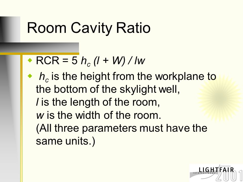 Room Cavity Ratio  RCR = 5 h c (l + W) / lw  h c is the height from the workplane to the bottom of the skylight well, l is the length of the room, w is the width of the room.