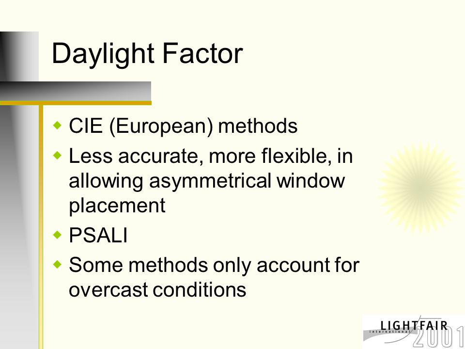 Daylight Factor  CIE (European) methods  Less accurate, more flexible, in allowing asymmetrical window placement  PSALI  Some methods only account for overcast conditions