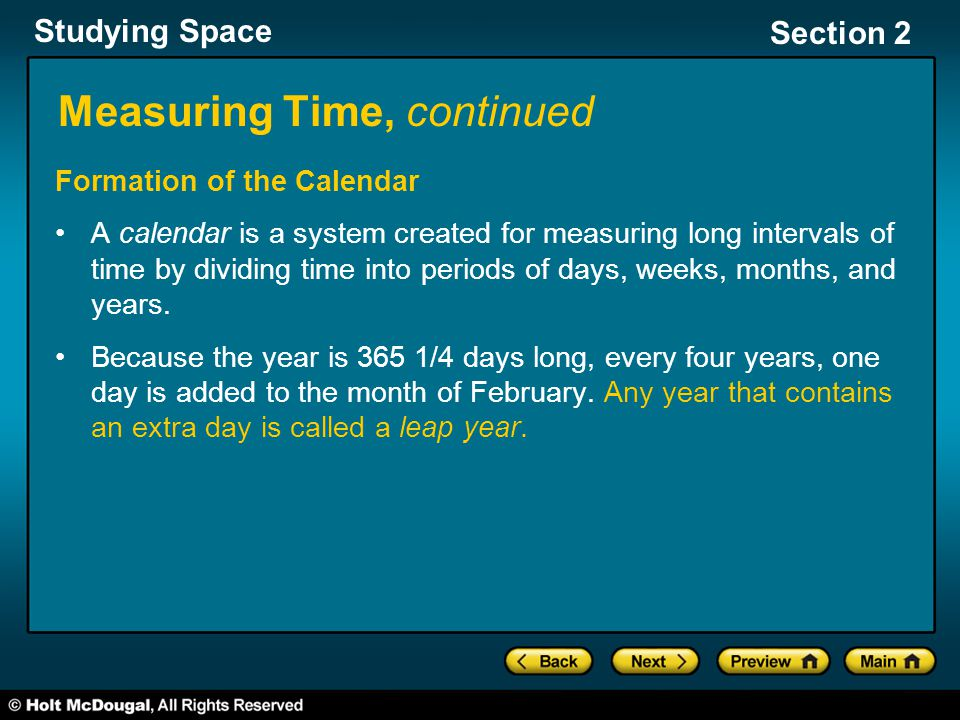 Studying Space Section 2 Measuring Time, continued Formation of the Calendar A calendar is a system created for measuring long intervals of time by dividing time into periods of days, weeks, months, and years.