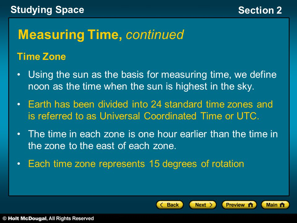 Studying Space Section 2 Measuring Time, continued Time Zone Using the sun as the basis for measuring time, we define noon as the time when the sun is highest in the sky.