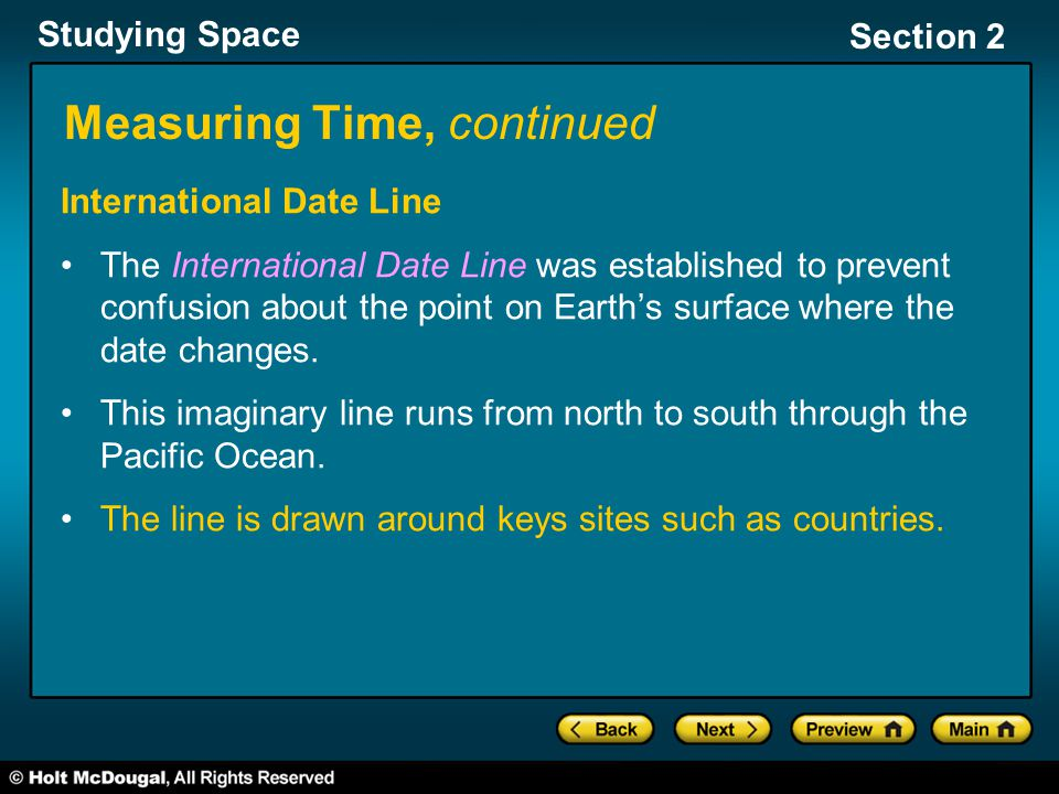 Studying Space Section 2 Measuring Time, continued International Date Line The International Date Line was established to prevent confusion about the point on Earth's surface where the date changes.