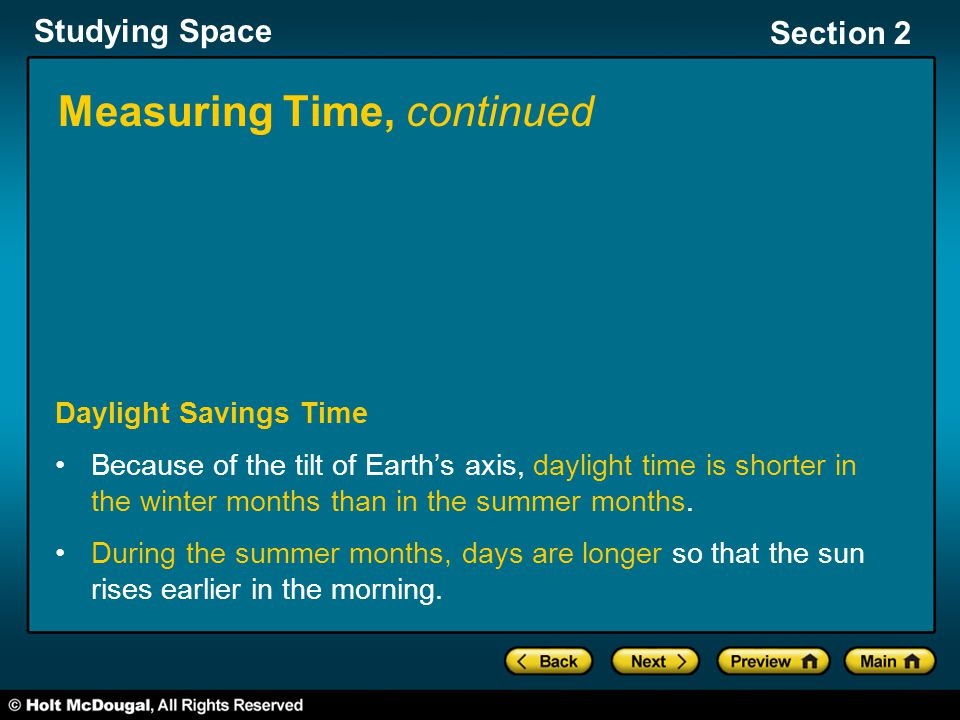 Studying Space Section 2 Measuring Time, continued Daylight Savings Time Because of the tilt of Earth's axis, daylight time is shorter in the winter months than in the summer months.
