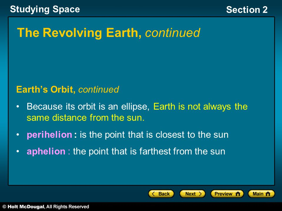 Studying Space Section 2 The Revolving Earth, continued Earth's Orbit, continued Because its orbit is an ellipse, Earth is not always the same distance from the sun.