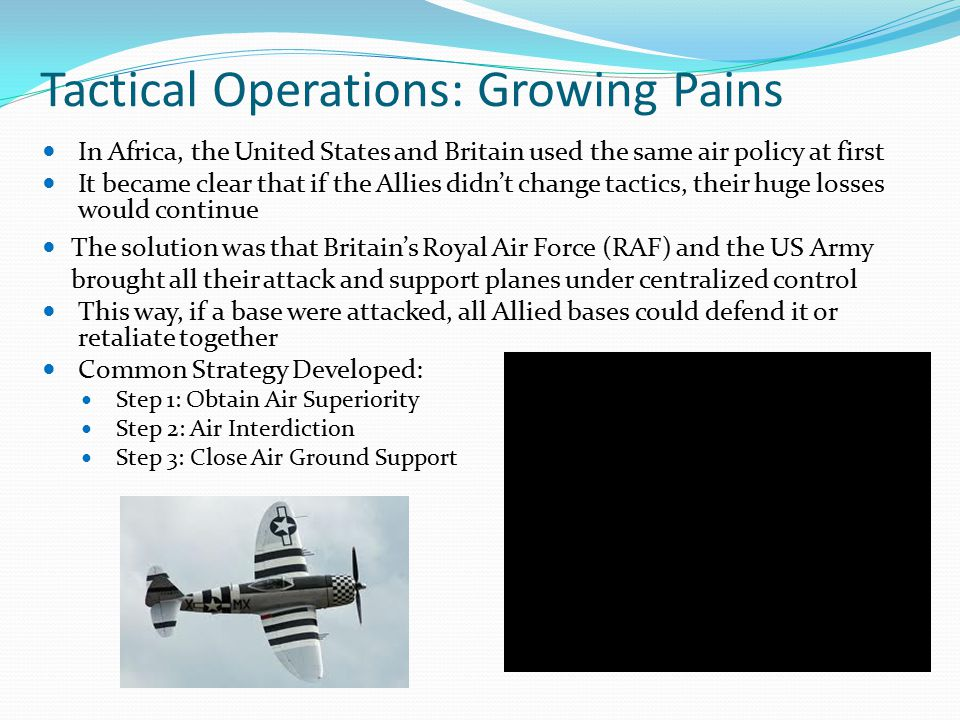Tactical Operations: Growing Pains In Africa, the United States and Britain used the same air policy at first It became clear that if the Allies didn't change tactics, their huge losses would continue The solution was that Britain's Royal Air Force (RAF) and the US Army brought all their attack and support planes under centralized control This way, if a base were attacked, all Allied bases could defend it or retaliate together Common Strategy Developed: Step 1: Obtain Air Superiority Step 2: Air Interdiction Step 3: Close Air Ground Support