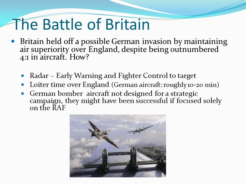The Battle of Britain Britain held off a possible German invasion by maintaining air superiority over England, despite being outnumbered 4:1 in aircraft.