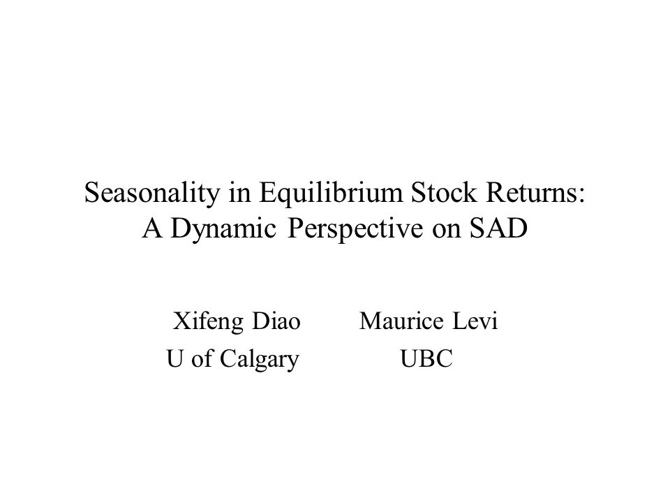 Seasonality in Equilibrium Stock Returns: A Dynamic Perspective on SAD Xifeng Diao Maurice Levi U of Calgary UBC