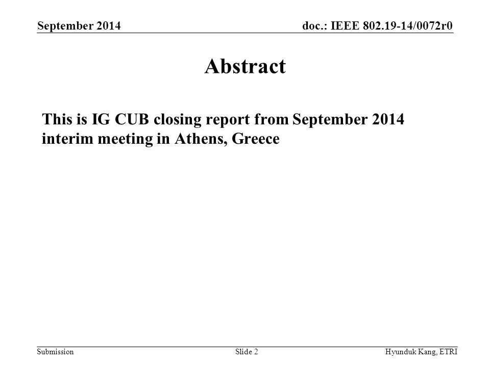 doc.: IEEE /0072r0 Submission Abstract This is IG CUB closing report from September 2014 interim meeting in Athens, Greece September 2014 Hyunduk Kang, ETRISlide 2