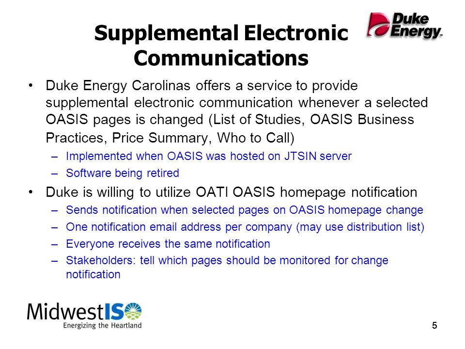 555 Supplemental Electronic Communications Duke Energy Carolinas offers a service to provide supplemental electronic communication whenever a selected OASIS pages is changed (List of Studies, OASIS Business Practices, Price Summary, Who to Call) –Implemented when OASIS was hosted on JTSIN server –Software being retired Duke is willing to utilize OATI OASIS homepage notification –Sends notification when selected pages on OASIS homepage change –One notification email address per company (may use distribution list) –Everyone receives the same notification –Stakeholders: tell which pages should be monitored for change notification