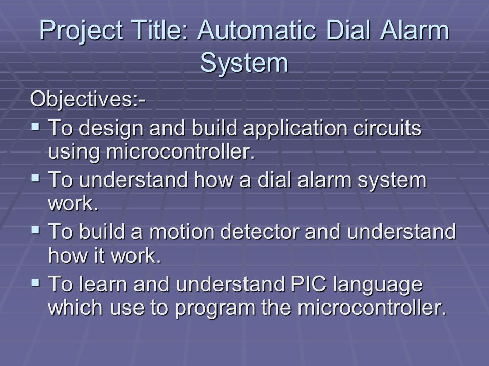 Project Title: Automatic Dial Alarm System Objectives:-  To design and build application circuits using microcontroller.
