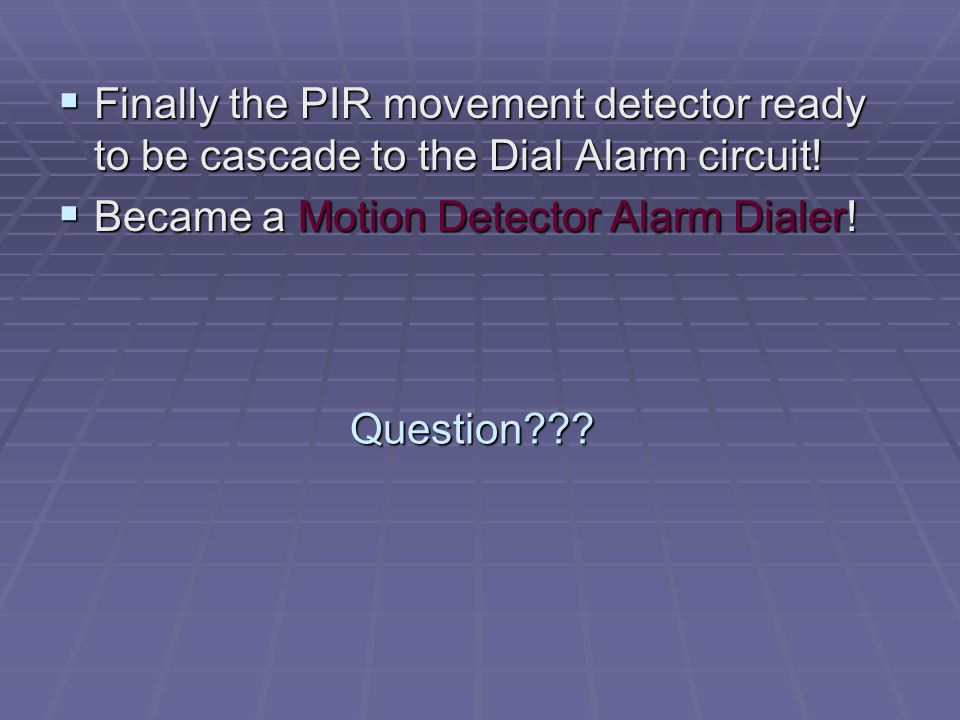 Question .  Finally the PIR movement detector ready to be cascade to the Dial Alarm circuit.