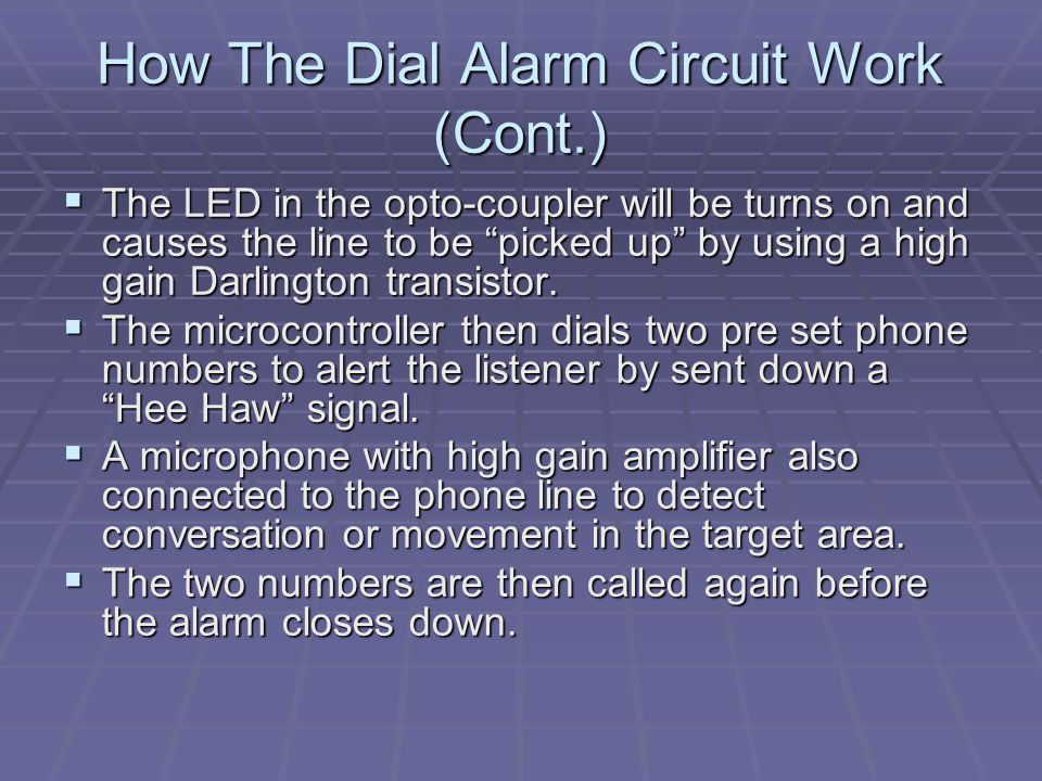 How The Dial Alarm Circuit Work (Cont.)  The LED in the opto-coupler will be turns on and causes the line to be picked up by using a high gain Darlington transistor.
