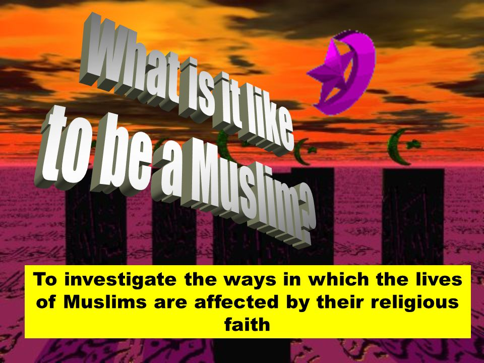 To investigate the ways in which the lives of Muslims are affected by their religious faith