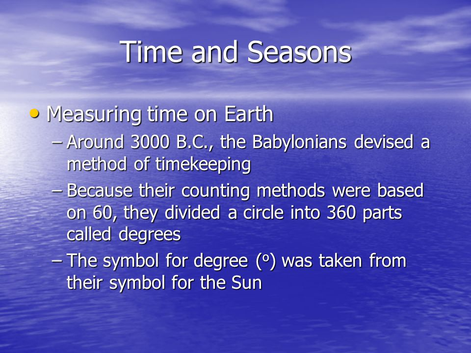 Time and Seasons Measuring time on Earth Measuring time on Earth –Around 3000 B.C., the Babylonians devised a method of timekeeping –Because their cou