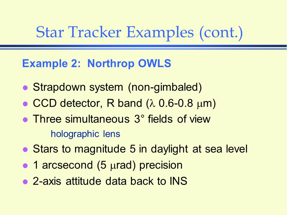 Star Tracker Examples (cont.) Example 2: Northrop OWLS l Strapdown system (non-gimbaled) l CCD detector, R band ( 0.6-0.8  m) l Three simultaneous 3° fields of view holographic lens l Stars to magnitude 5 in daylight at sea level l 1 arcsecond (5  rad) precision l 2-axis attitude data back to INS