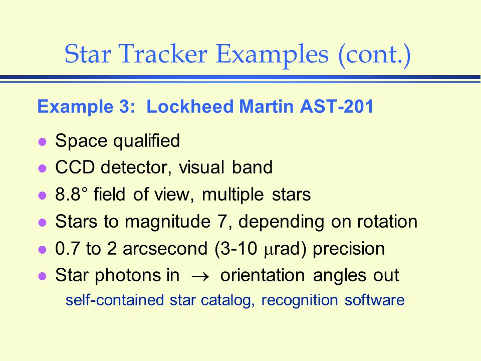 Star Tracker Examples (cont.) Example 3: Lockheed Martin AST-201 l Space qualified l CCD detector, visual band l 8.8° field of view, multiple stars l Stars to magnitude 7, depending on rotation l 0.7 to 2 arcsecond (3-10  rad) precision l Star photons in  orientation angles out self-contained star catalog, recognition software
