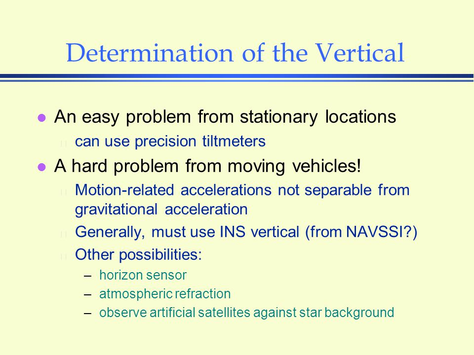 Determination of the Vertical l An easy problem from stationary locations  can use precision tiltmeters l A hard problem from moving vehicles.
