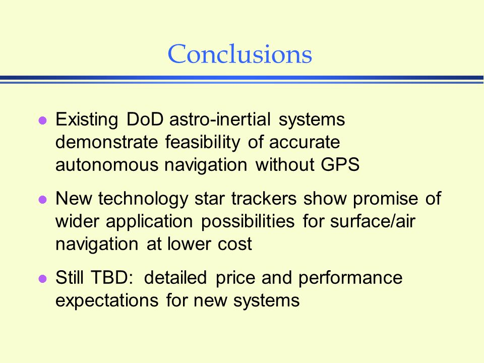 Conclusions l Existing DoD astro-inertial systems demonstrate feasibility of accurate autonomous navigation without GPS l New technology star trackers show promise of wider application possibilities for surface/air navigation at lower cost l Still TBD: detailed price and performance expectations for new systems