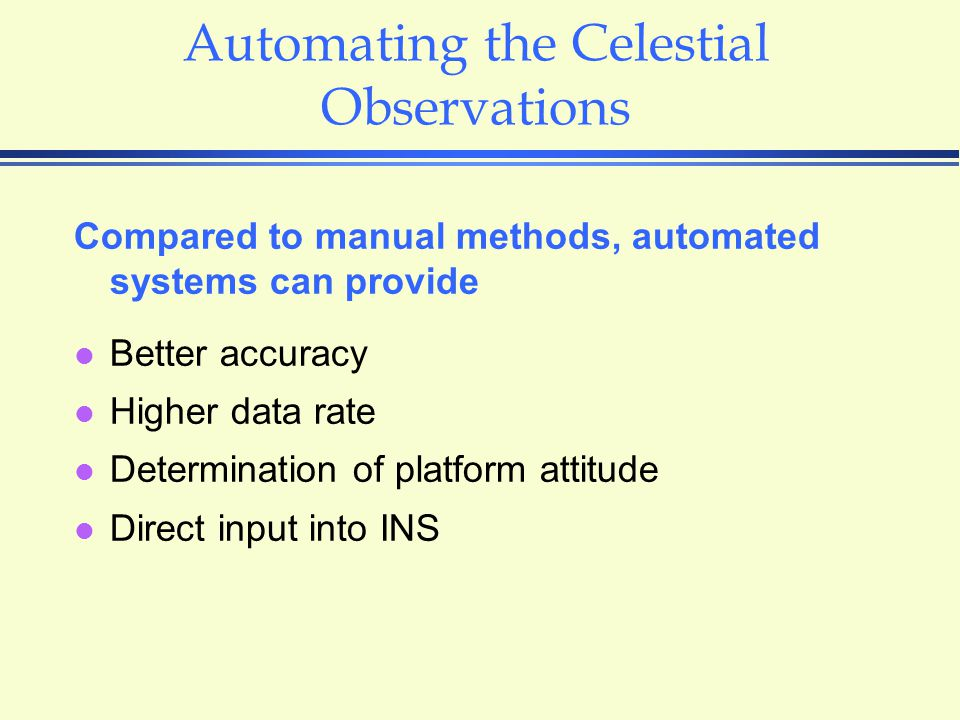 Automating the Celestial Observations Compared to manual methods, automated systems can provide l Better accuracy l Higher data rate l Determination of platform attitude l Direct input into INS