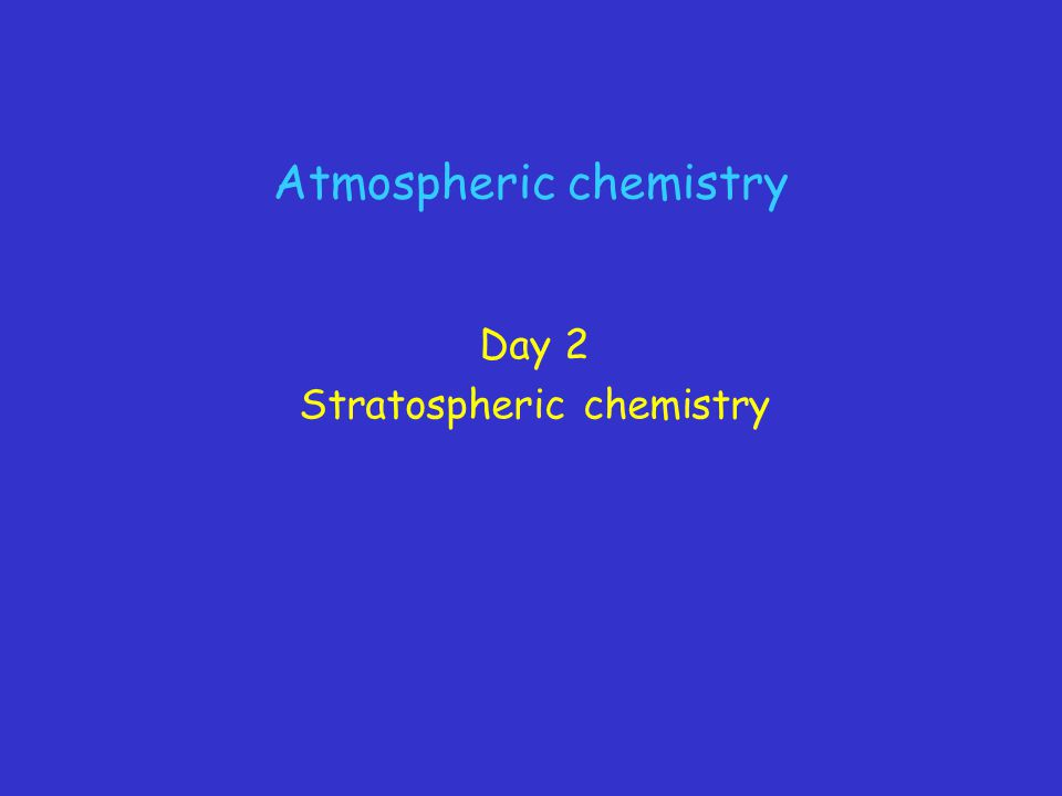 Atmospheric chemistry Day 2 Stratospheric chemistry