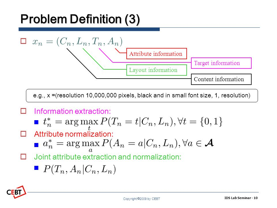 Copyright  2009 by CEBT Problem Definition (3) IDS Lab Seminar - 10   Information extraction:  Attribute normalization:  Joint attribute extraction and normalization: Attribute information Target information Layout information Content information e.g., x =(resolution 10,000,000 pixels, black and in small font size, 1, resolution)