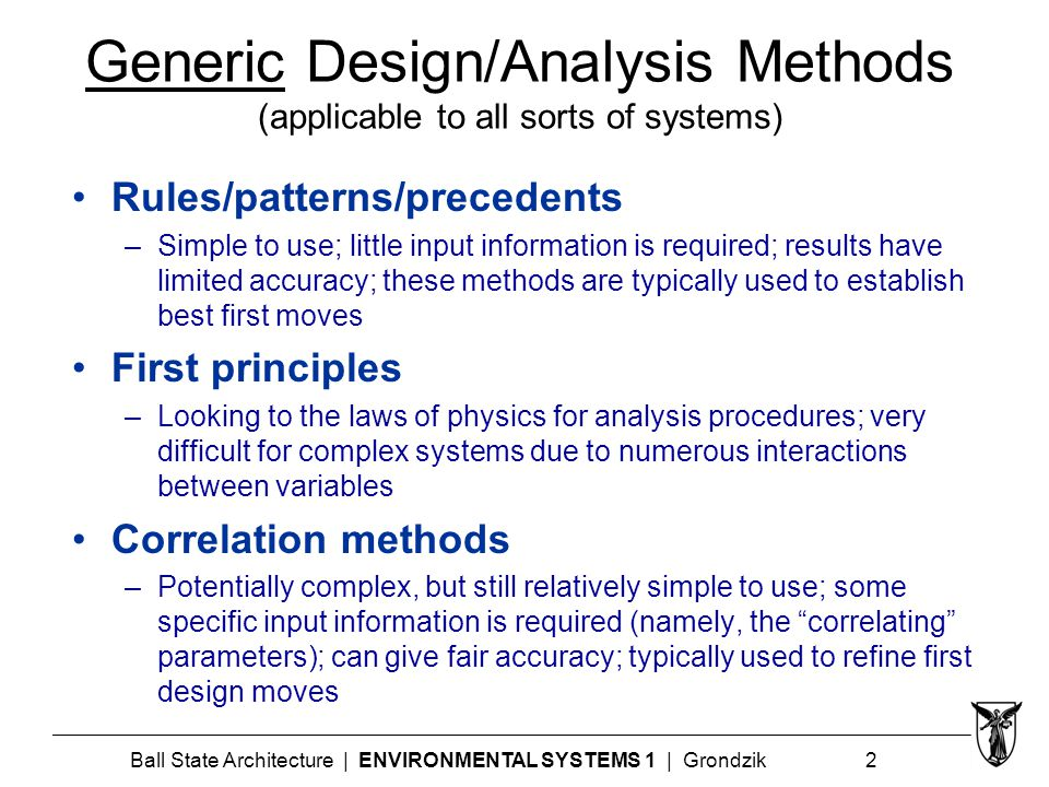 Ball State Architecture | ENVIRONMENTAL SYSTEMS 1 | Grondzik 2 Generic Design/Analysis Methods (applicable to all sorts of systems) Rules/patterns/precedents –Simple to use; little input information is required; results have limited accuracy; these methods are typically used to establish best first moves First principles –Looking to the laws of physics for analysis procedures; very difficult for complex systems due to numerous interactions between variables Correlation methods –Potentially complex, but still relatively simple to use; some specific input information is required (namely, the correlating parameters); can give fair accuracy; typically used to refine first design moves