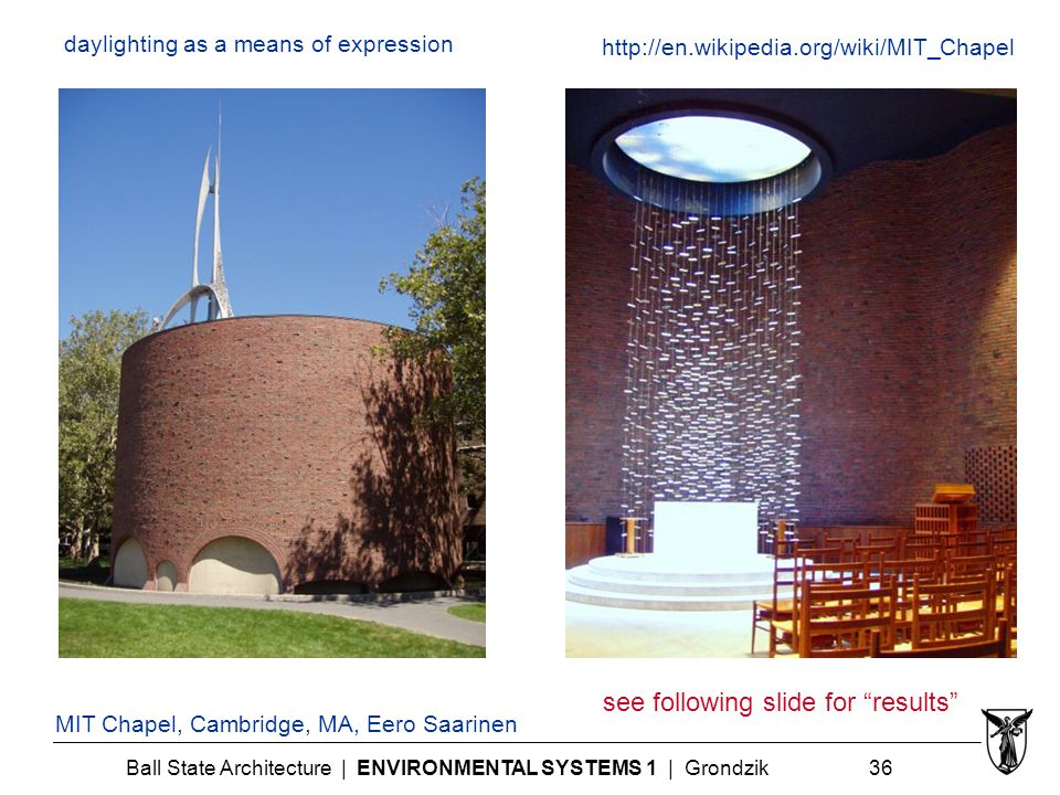 Ball State Architecture | ENVIRONMENTAL SYSTEMS 1 | Grondzik 36 daylighting as a means of expression MIT Chapel, Cambridge, MA, Eero Saarinen http://en.wikipedia.org/wiki/MIT_Chapel see following slide for results