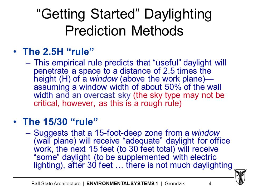 Ball State Architecture | ENVIRONMENTAL SYSTEMS 1 | Grondzik 4 Getting Started Daylighting Prediction Methods The 2.5H rule –This empirical rule predicts that useful daylight will penetrate a space to a distance of 2.5 times the height (H) of a window (above the work plane)— assuming a window width of about 50% of the wall width and an overcast sky (the sky type may not be critical, however, as this is a rough rule) The 15/30 rule –Suggests that a 15-foot-deep zone from a window (wall plane) will receive adequate daylight for office work, the next 15 feet (to 30 feet total) will receive some daylight (to be supplemented with electric lighting), after 30 feet … there is not much daylighting