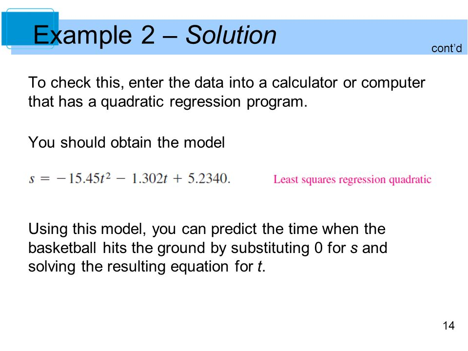 14 Example 2 – Solution To check this, enter the data into a calculator or computer that has a quadratic regression program.