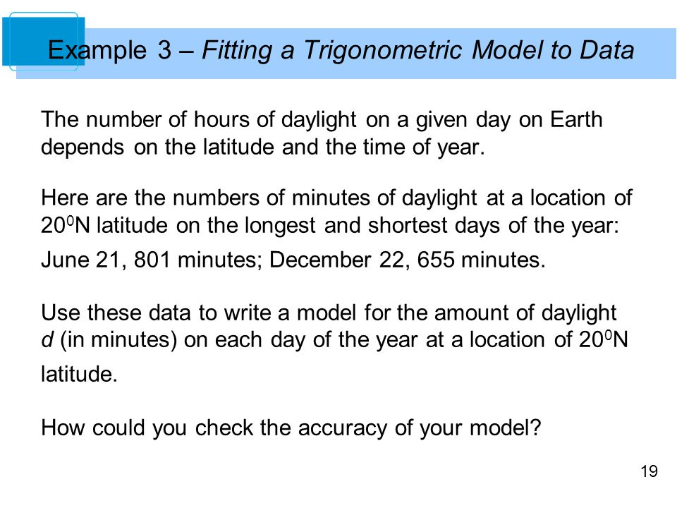 19 Example 3 – Fitting a Trigonometric Model to Data The number of hours of daylight on a given day on Earth depends on the latitude and the time of year.