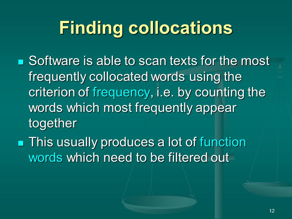 12 Finding collocations Software is able to scan texts for the most frequently collocated words using the criterion of frequency, i.e.