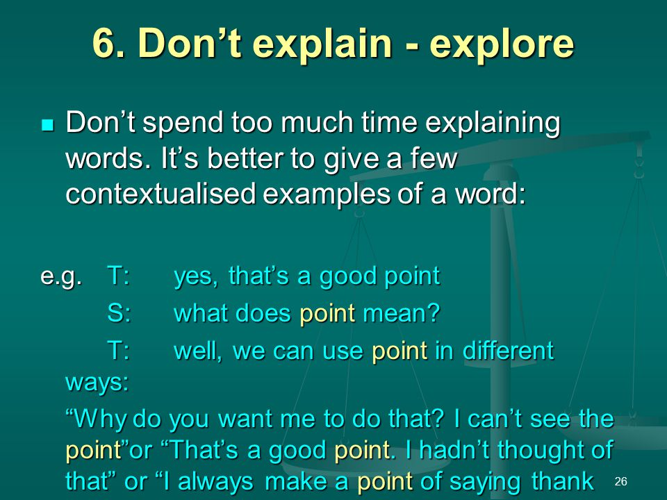 26 6. Don't explain - explore Don't spend too much time explaining words.