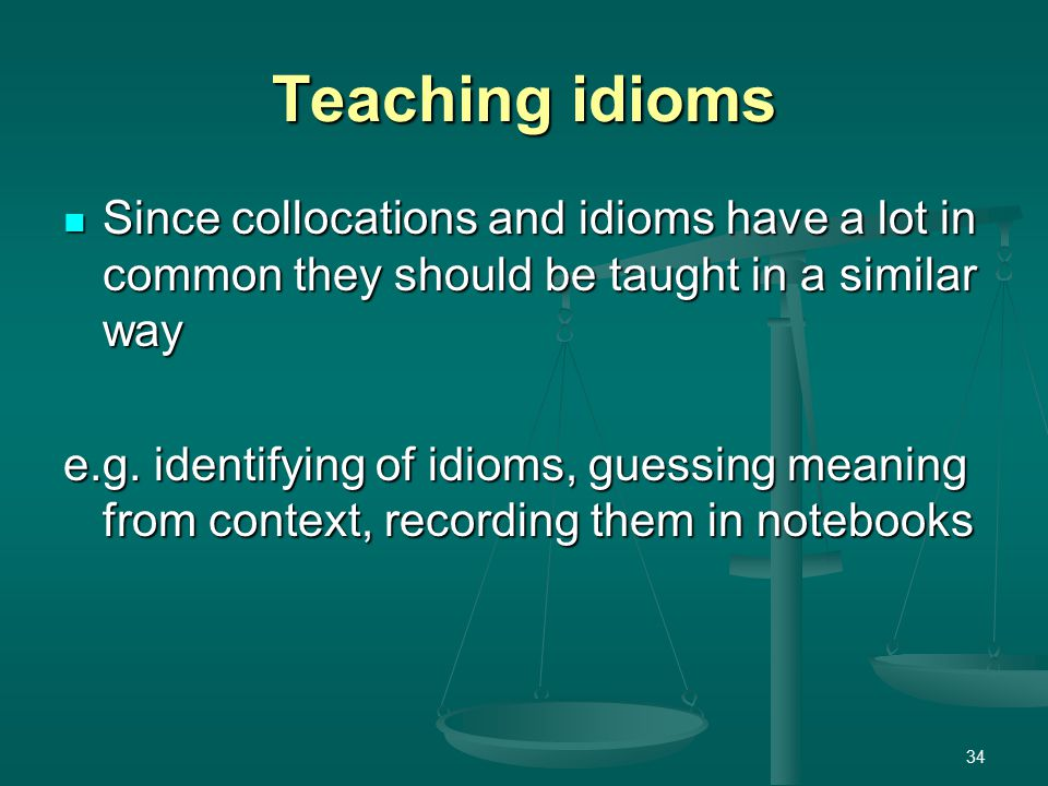 34 Teaching idioms Since collocations and idioms have a lot in common they should be taught in a similar way Since collocations and idioms have a lot in common they should be taught in a similar way e.g.