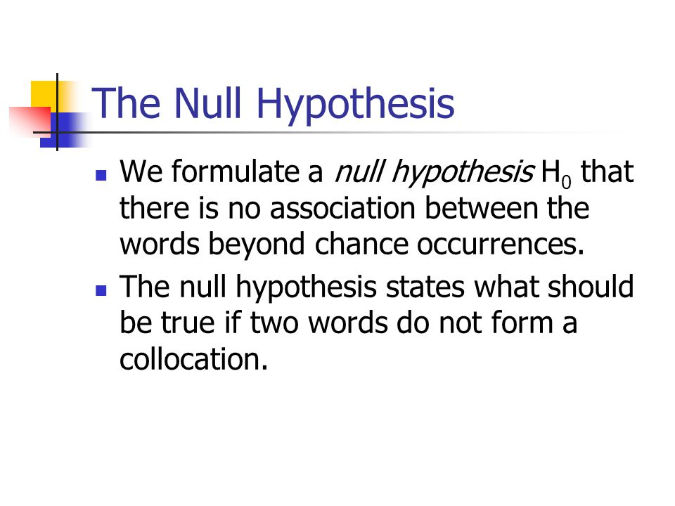The Null Hypothesis We formulate a null hypothesis H 0 that there is no association between the words beyond chance occurrences.