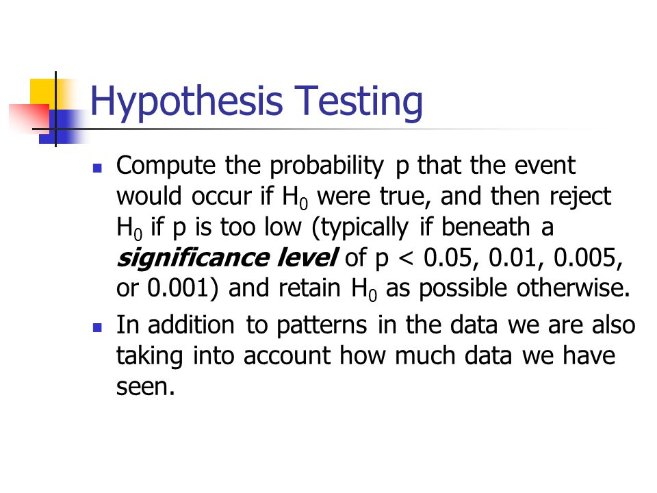 Hypothesis Testing Compute the probability p that the event would occur if H 0 were true, and then reject H 0 if p is too low (typically if beneath a significance level of p < 0.05, 0.01, 0.005, or 0.001) and retain H 0 as possible otherwise.