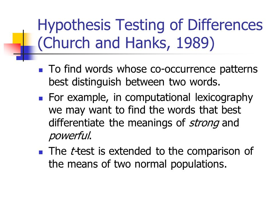 Hypothesis Testing of Differences (Church and Hanks, 1989) To find words whose co-occurrence patterns best distinguish between two words.