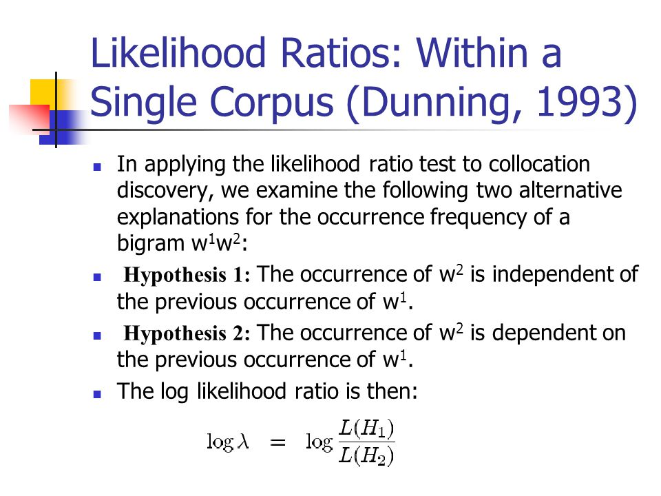 Likelihood Ratios: Within a Single Corpus (Dunning, 1993) In applying the likelihood ratio test to collocation discovery, we examine the following two alternative explanations for the occurrence frequency of a bigram w 1 w 2 : Hypothesis 1: The occurrence of w 2 is independent of the previous occurrence of w 1.
