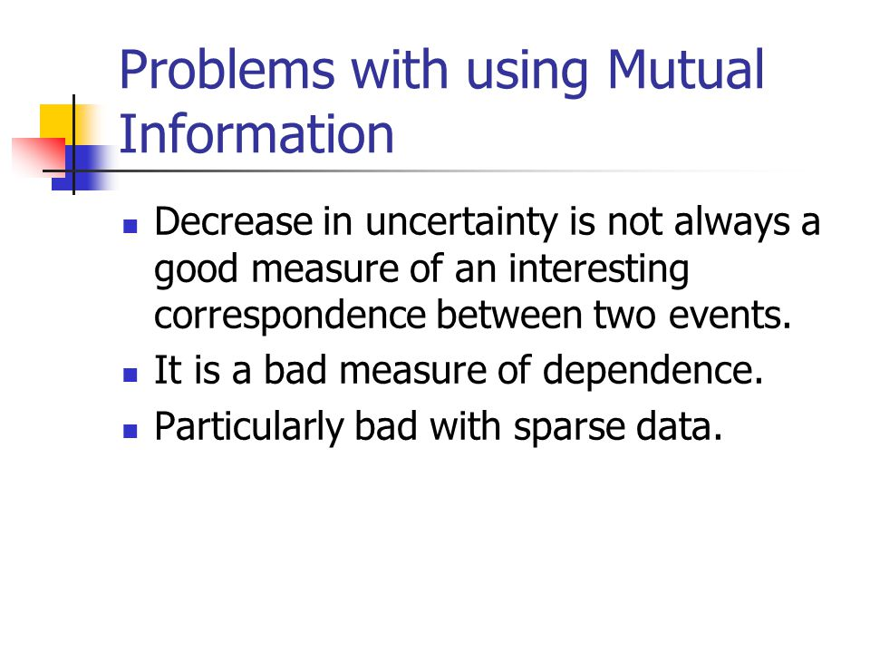 Problems with using Mutual Information Decrease in uncertainty is not always a good measure of an interesting correspondence between two events.